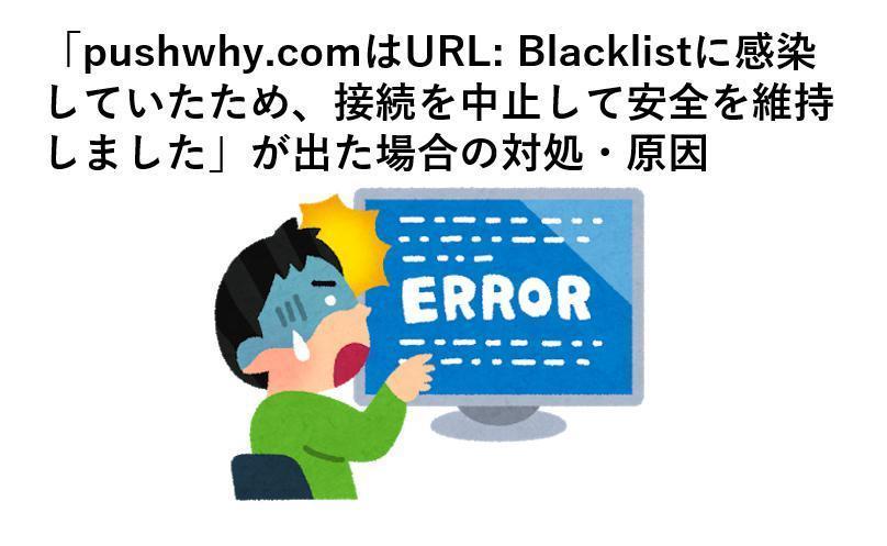 「pushwhy.comはURL: Blacklistに感染していたため、接続を中止して安全を維持しました」が出た場合の対処・原因